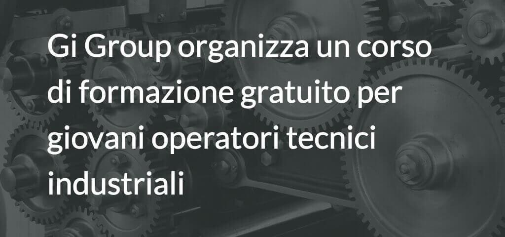 Gi Group organizza un corso di formazione gratuito per giovani operatori tecnici industriali