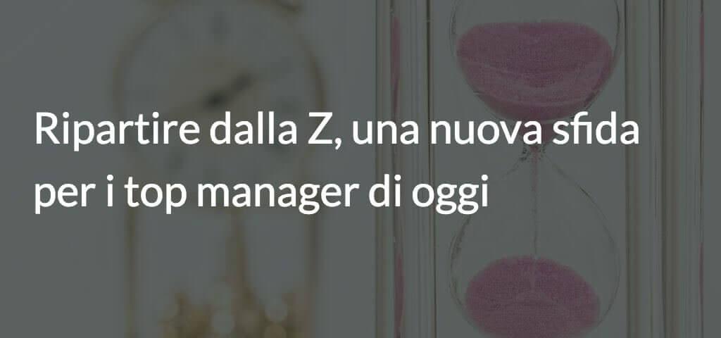 Ripartire dalla Z, una nuova sfida per i top manager di oggi