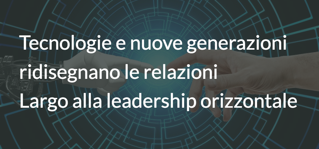 Tecnologie e nuove generazioni ridisegnano le relazioni: largo alla leadership orizzontale