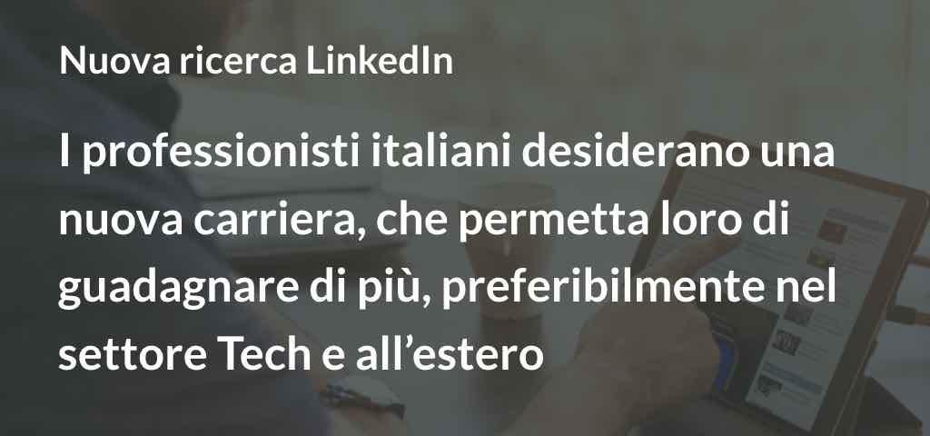 Nuova Ricerca LinkedIn I professionisti italiani desiderano una nuova carriera, che permetta loro di guadagnare di più, preferibilmente nel settore Tech e all'estero