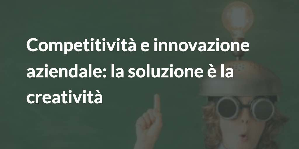 Competitività e innovazione aziendale: la soluzione è la creatività