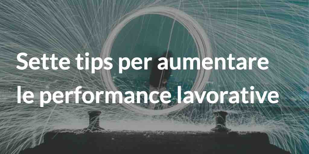 Sette tips per aumentare le performance lavorative