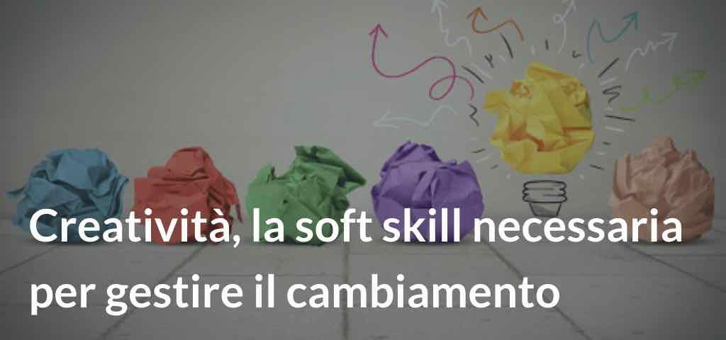 Creatività, la soft skill necessaria per gestire il cambiamento