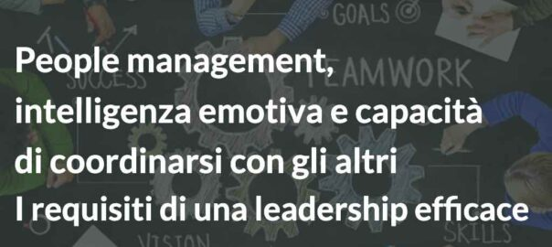 People management, intelligenza emotiva e capacità di coordinarsi con gli altri I requisiti di una leadership efficace