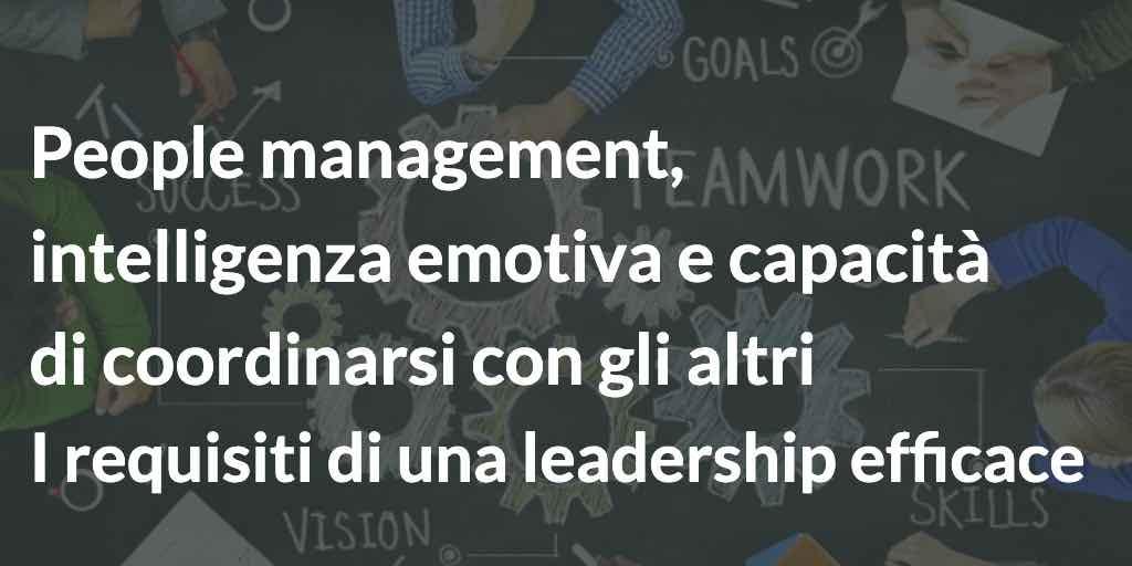People management, intelligenza emotiva e capacità di coordinarsi con gli altri I requisiti di una leadership efficace