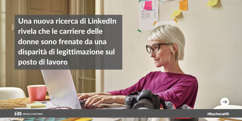 Una nuova ricerca di LinkedIn rivela che le carriere delle donne sono frenate da una disparità di legittimazione sul posto di lavoro